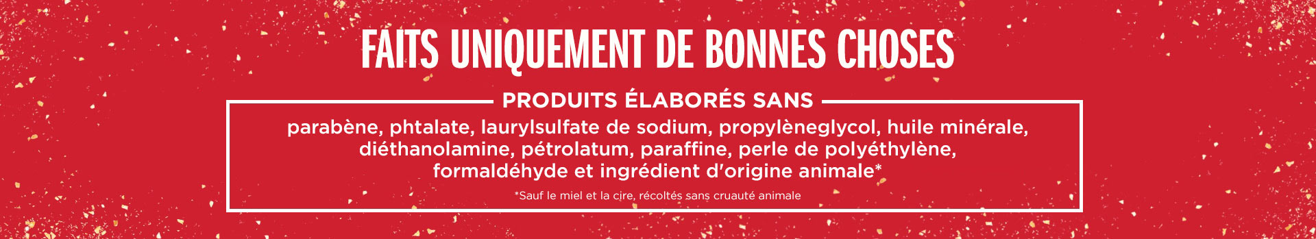 Nos produits sont formulés sans parabènes, phthalates, laurylsulfate de sodium, propylèneglycol, huile minérale, diéthanolamine, pétrole ni paraffine